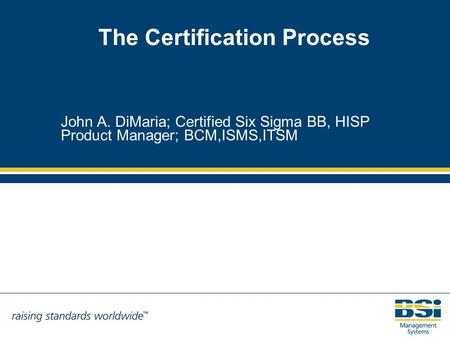 The Certification Process John A. DiMaria; Certified Six Sigma BB, HISP Product Manager; BCM,ISMS,ITSM.