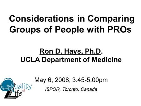Considerations in Comparing Groups of People with PROs Ron D. Hays, Ph.D. UCLA Department of Medicine May 6, 2008, 3:45-5:00pm ISPOR, Toronto, Canada.