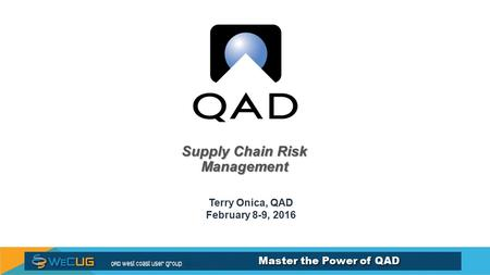 Master the Power of QAD Supply Chain Risk Management Terry Onica, QAD February 8-9, 2016.