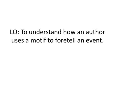 LO: To understand how an author uses a motif to foretell an event.