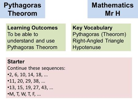 Pythagoras Theorom <strong>Mathematics</strong> Mr H Learning Outcomes To be able to understand and use Pythagoras Theorom Key Vocabulary Pythagoras (Theorom) Right-Angled.