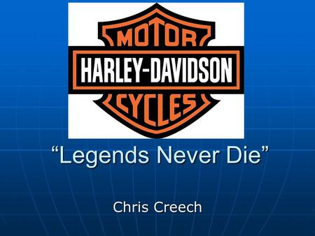 """Legends Never Die"" Chris Creech. Creative Brief The average age of a Harley biker is increasing The average age of a Harley biker is increasing Harley's."