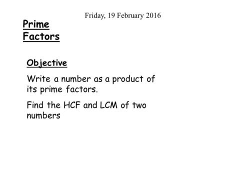 Prime Factors Friday, 19 February 2016 Objective Write a number as a product of its prime factors. Find the HCF and LCM of two numbers.