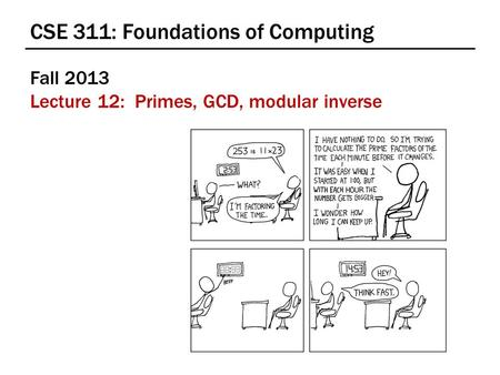 CSE 311: Foundations of Computing Fall 2013 Lecture 12: Primes, GCD, modular inverse.