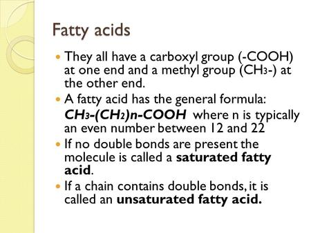 Fatty acids They all have a carboxyl group (-COOH) at one end and a methyl group (CH 3 -) at the other end. A fatty acid has the general formula: CH 3.