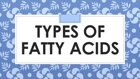 TYPES OF FATTY ACIDS. FATTY ACIDS ◦ Organic acid units that make up fat. There are 3 types.