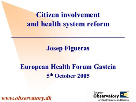 Www.observatory.dk Citizen involvement and health system reform Josep Figueras European Health Forum Gastein 5 th October 2005.