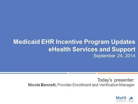 Medicaid EHR Incentive Program Updates eHealth Services and Support September 24, 2014 Today's presenter: Nicole Bennett, Provider Enrollment and Verification.