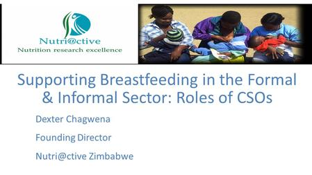 Dexter Chagwena Founding Director Zimbabwe Supporting Breastfeeding in the Formal & Informal Sector: Roles of CSOs.