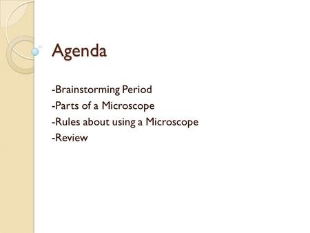 Agenda -Brainstorming Period -Parts of a Microscope -Rules about using a Microscope -Review.