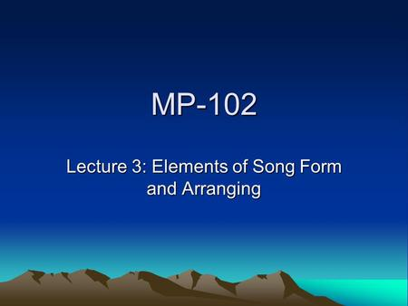 MP-102 Lecture 3: Elements of Song Form and Arranging.