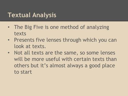 Textual Analysis The Big Five is one method of analyzing texts Presents five lenses through which you can look at texts. Not all texts are the same, so.