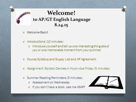 Welcome! to AP/GT English Language 8.24.15 O Welcome Back! O Introductions (10 minutes) O Introduce yourself and tell us one interesting thing about you.