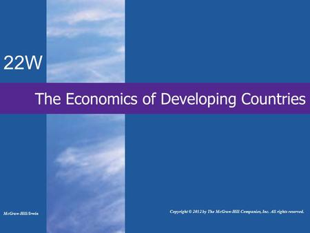 22W The Economics of Developing Countries McGraw-Hill/Irwin Copyright © 2012 by The McGraw-Hill Companies, Inc. All rights reserved.