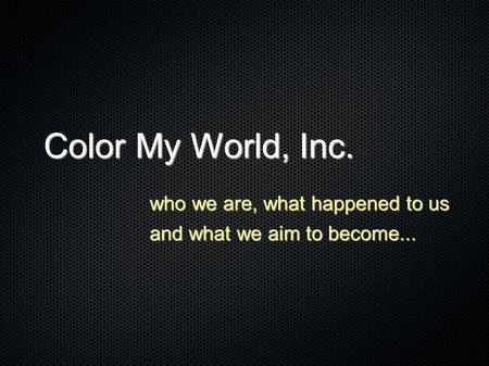 Color My World, Inc. who we are, what happened to us and what we aim to become...