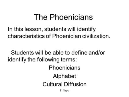 E. Napp The Phoenicians In this lesson, students will identify characteristics of Phoenician civilization. Students will be able to define and/or identify.