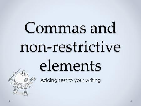 Commas and non-restrictive elements Adding zest to your writing.