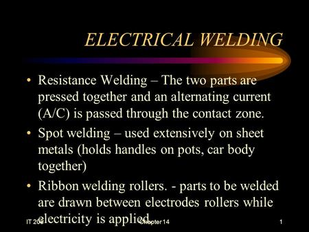 IT 208Chapter 141 ELECTRICAL WELDING Resistance Welding – The two parts are pressed together and an alternating current (A/C) is passed through the contact.