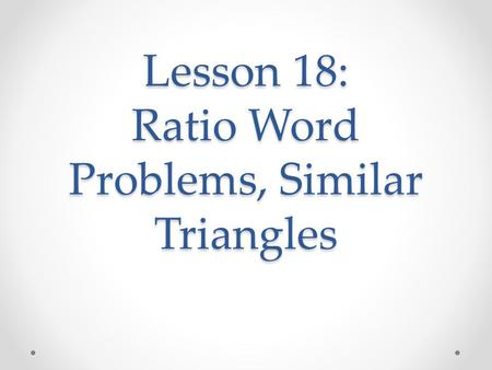 Lesson 18: Ratio Word Problems, Similar Triangles.