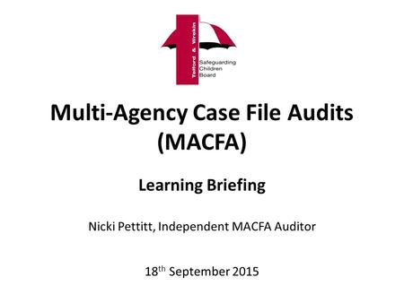 Multi-Agency Case File Audits (MACFA) Learning Briefing Nicki Pettitt, Independent MACFA Auditor 18 th September 2015.
