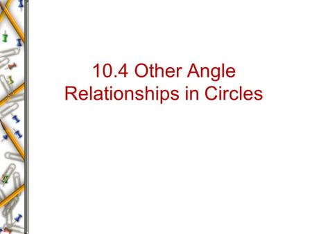 10.4 Other Angle Relationships in Circles. Learning Target I can use theorems about tangents, chords and secants to solve unknown measure of arcs and.