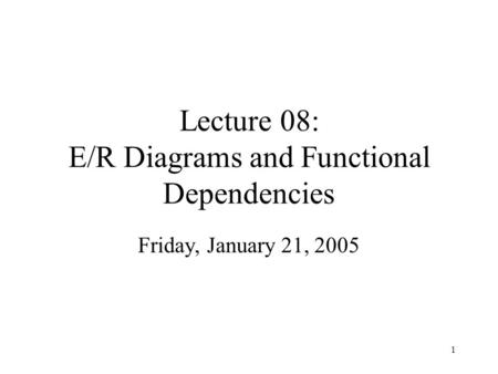 1 Lecture 08: E/R Diagrams and Functional Dependencies Friday, January 21, 2005.
