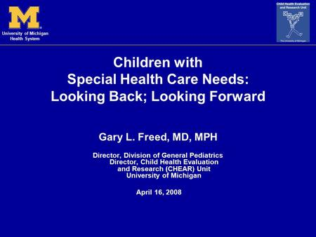 University of Michigan Health System Children with Special Health Care Needs: Looking Back; Looking Forward Gary L. Freed, MD, MPH Director, Division of.
