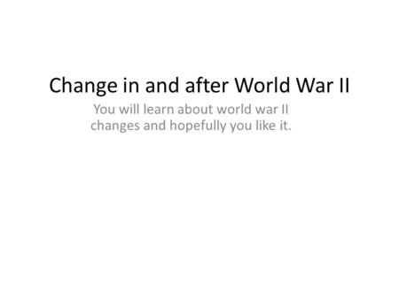 Change in and after World War II You will learn about world war II changes and hopefully you like it.
