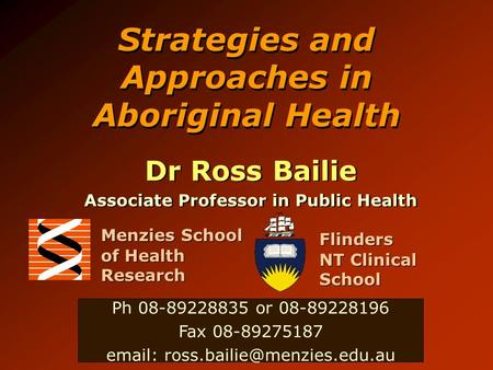 Strategies and Approaches in Aboriginal Health Dr Ross Bailie Associate Professor in Public Health Dr Ross Bailie Associate Professor in Public Health.