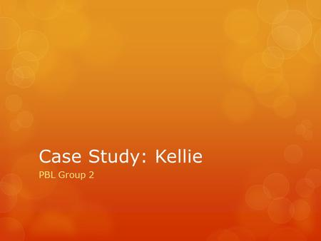 Case Study: Kellie PBL Group 2.