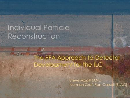 Individual Particle Reconstruction The PFA Approach to Detector Development for the ILC Steve Magill (ANL) Norman Graf, Ron Cassell (SLAC)