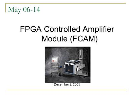 May 06-14 FPGA Controlled Amplifier Module (FCAM) December 8, 2005.