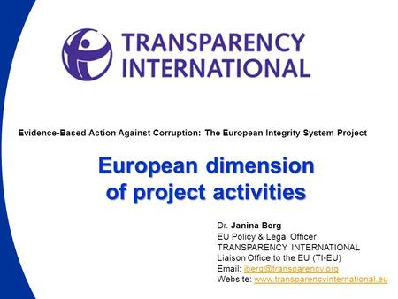 Evidence-Based Action Against Corruption: The European Integrity System Project European dimension of project activities Dr. Janina Berg EU Policy & Legal.