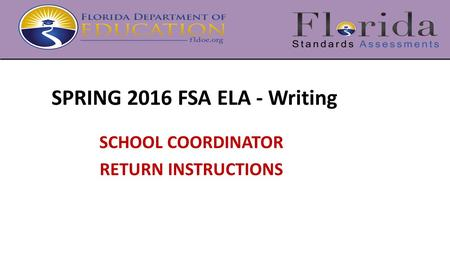 SPRING 2016 FSA ELA - Writing SCHOOL COORDINATOR RETURN INSTRUCTIONS.
