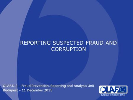 REPORTING SUSPECTED FRAUD AND CORRUPTION OLAF.D.2 – Fraud Prevention, Reporting and Analysis Unit Budapest – 11 December 2015 1.