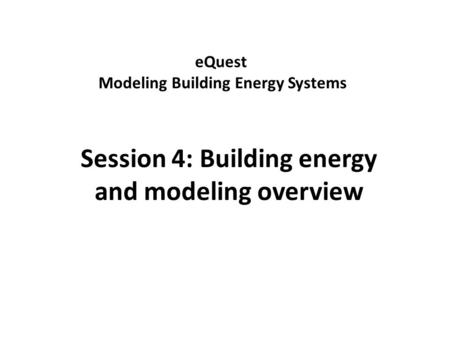 EQuest Modeling Building Energy Systems Session 4: Building energy and modeling overview.