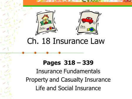 Ch. 18 Insurance Law Pages 318 – 339 Insurance Fundamentals Property and Casualty Insurance Life and Social Insurance.