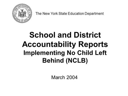 School and District Accountability Reports Implementing No Child Left Behind (NCLB) The New York State Education Department March 2004.