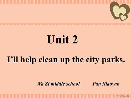 Unit 2 I'll help clean up the city parks. Wa Zi middle school Pan Xiaoyan.