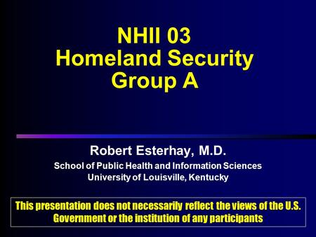 NHII 03 Homeland Security Group A Robert Esterhay, M.D. School of Public Health and Information Sciences University of Louisville, Kentucky Robert Esterhay,