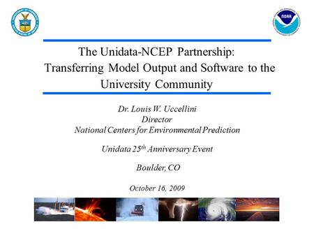 The Unidata-NCEP Partnership: Transferring Model Output and Software to the University Community Dr. Louis W. Uccellini Director National Centers for Environmental.