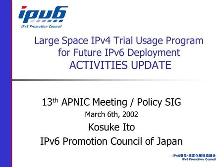 Large Space IPv4 Trial Usage Program for Future IPv6 Deployment ACTIVITIES UPDATE 13 th APNIC Meeting / Policy SIG March 6th, 2002 Kosuke Ito IPv6 Promotion.