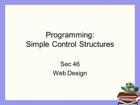 Programming: Simple Control Structures Sec 46 Web Design.