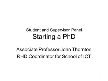 1 Student and Supervisor Panel Starting a PhD Associate Professor John Thornton RHD Coordinator for School of ICT.