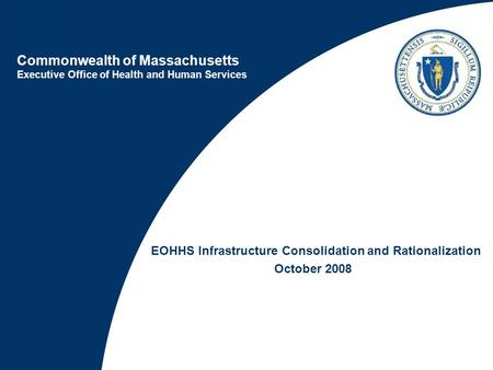 Commonwealth of Massachusetts Executive Office of Health and Human Services EOHHS Infrastructure Consolidation and Rationalization October 2008.