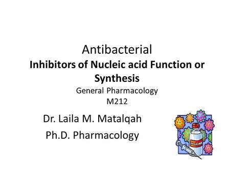 Antibacterial Inhibitors of Nucleic acid Function or Synthesis General Pharmacology M212 Dr. Laila M. Matalqah Ph.D. Pharmacology.