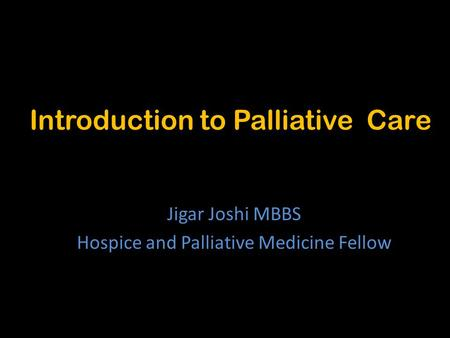 Introduction to Palliative Care Jigar Joshi MBBS Hospice and Palliative Medicine Fellow.