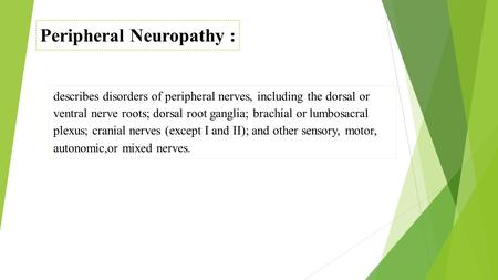 Peripheral Neuropathy : describes disorders of peripheral nerves, including the dorsal or ventral nerve roots; dorsal root ganglia; brachial or lumbosacral.