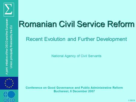 © OECD A joint initiative of the OECD and the European Union, principally financed by the EU Romanian Civil Service Reform Recent Evolution and Further.