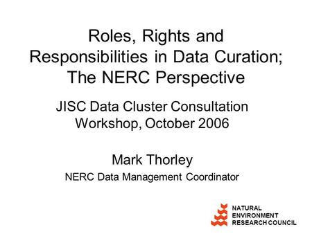 NATURAL ENVIRONMENT RESEARCH COUNCIL Roles, Rights and Responsibilities in Data Curation; The NERC Perspective JISC Data Cluster Consultation Workshop,